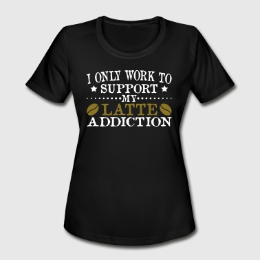 Latte Addicted Support My Latte Addiction - Women's Moisture Wicking Performance T-Shirt