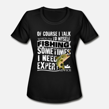 Advice Of Course I Talk When I'm To Myself Fishing Shirt - Women's Moisture Wicking Performance T-Shirt
