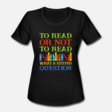 Read Aloud To Read Or Not To Read What A Stupid Question - Women's Moisture Wicking Performance T-Shirt