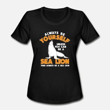 Sea Lion always be a sea lion - Women's Moisture Wicking Performance T-Shirt