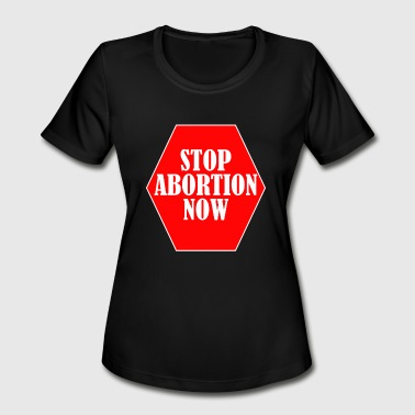 Stop Abortion Now anti-abortionist - Women's Moisture Wicking Performance T-Shirt