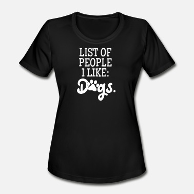 List Dog List of people I like: DOGS - Women's Moisture Wicking Performance T-Shirt