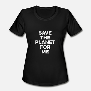 Globe Save The Planet Save The Planet For Me Environmentalist - Earth - Women's Moisture Wicking Performance T-Shirt