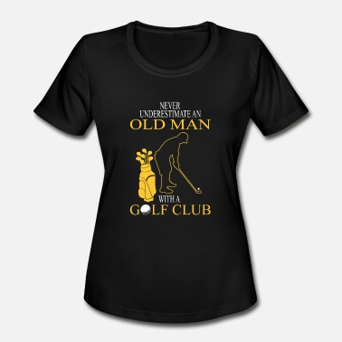 Never Underestimate An Old Man With A Golf Club Golf - Golf - never underestimate an old man wit - Women's Moisture Wicking Performance T-Shirt