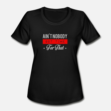 Aint Nobody Got Time For That Ain't nobody got time for that - Women's Moisture Wicking Performance T-Shirt
