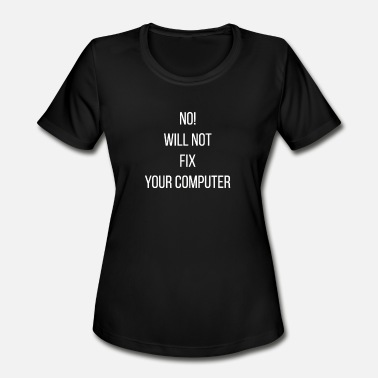 No I Will Not Fix Your Computer I will not fix your computer - Women's Moisture Wicking Performance T-Shirt