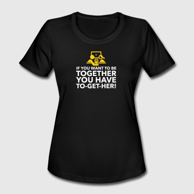 If You Want To Be Together You Have To Get Her! - Women's Moisture Wicking Performance T-Shirt
