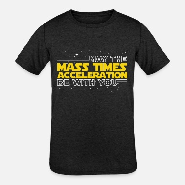 b498519d May The Mass Times Acceleration Be With You Design - Kids' Tri-