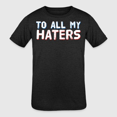 Dont Hate Me Humor Haters Gonna Hate Tshirt Design To all my haters - Kid's Tri-Blend T-Shirt
