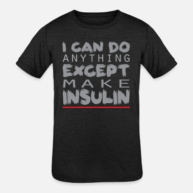 Anything I Can Do Anything Except Make Insulin Tee Shirt - Kids' Tri-Blend T-Shirt