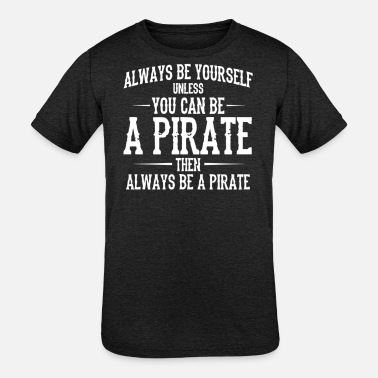 Yourself Always Be Yourself Unless You Can Be A Pirate - Kids' Tri-Blend T-Shirt