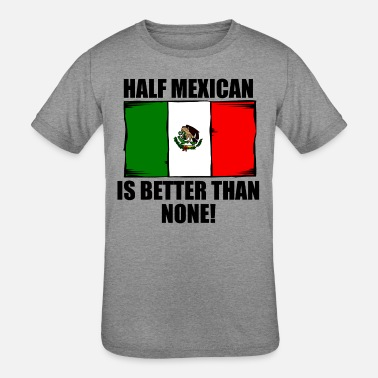 a9e213014 Mexican Baby Half Mexican Is Better Than None - Kids' Tri-Blend