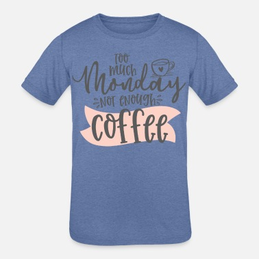 Health TOO MUCH MONDAY NOT ENOUGH COFFEE - Kids' Tri-Blend T-Shirt