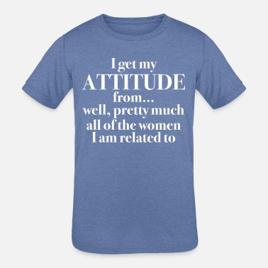 Attitude I Get my Attitude From… - Kids' Tri-Blend T-Shirt