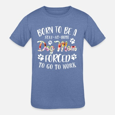 BORN TO BE A STAY AT HOME DOG MOM FORCED TO GO TO - Kids' Tri-Blend T-Shirt