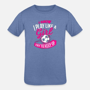 Soccer I Know I Play Like A Girl Soccer T Shirt - Kids' Tri-Blend T-Shirt