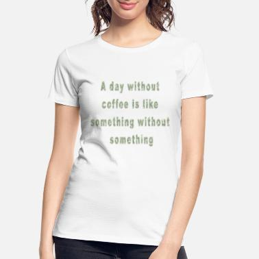 A Day Without Coffee Funny Saying Coffee Quote - Women's Organic T-Shirt