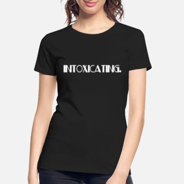 Intoxicated INTOXICATING - Women's Organic T-Shirt