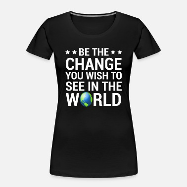 Change Be The Change You Wish To See In The World T-Shirt - Women's Organic T-Shirt