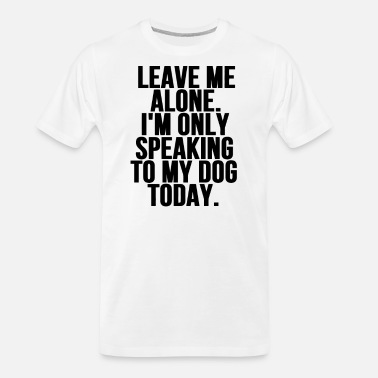 Speaking Leave Me Alone Im Only Speaking To My Dog Today - Men's Organic T-Shirt
