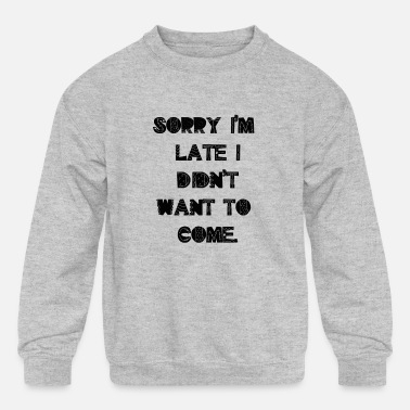 Sorry I m Late I Didn t Want To Come - Kids' Crewneck Sweatshirt