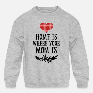 Funny Valetines Day Home is where your Mom is - Mother's Day - Kids' Crewneck Sweatshirt