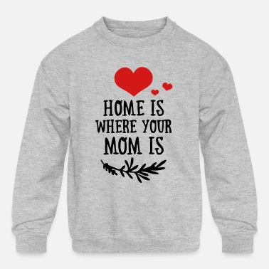 Funny Valetines Day Mother's Day: Home is where your Mom is - Kids' Crewneck Sweatshirt