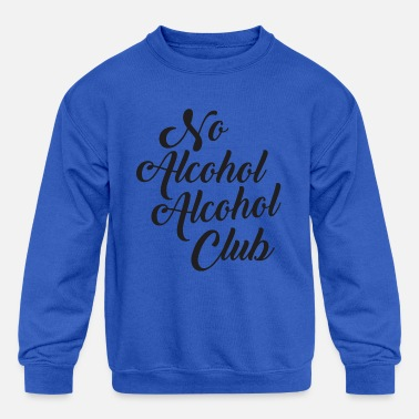 Alcohol No Alcohol Alcohol Club - Kids' Crewneck Sweatshirt