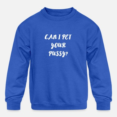 Funny Quotes For Girls Can I Pet your Pussy ? Cool and funny Quote Gifts - Kids' Crewneck Sweatshirt