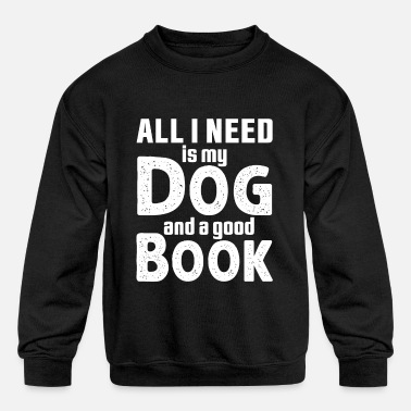 All I Need Is My Book And My Dog All I Need Is My Dog And A Good Book - Kids' Crewneck Sweatshirt