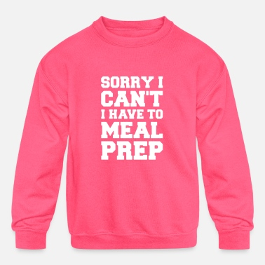 SORRY I CAN T I HAVE TO MEAL PREP - Kids' Crewneck Sweatshirt