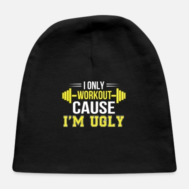 Workout Only Workout Cause Im Ugly Funny Workout - Baby Cap