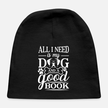All I Need Is My Book And My Dog All i need is my dog and a good book - Baby Cap