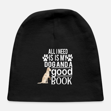 All I Need Is My Book And My Dog all i need is my dog and good book - Baby Cap