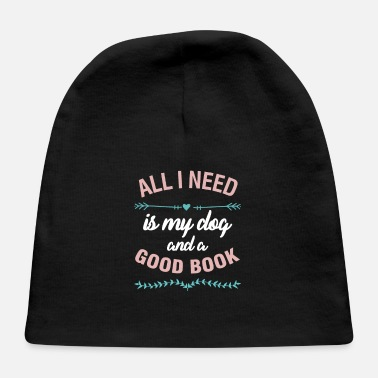 All I Need Is My Book And My Dog Books Readers Gift All I Need Is My Dog And A - Baby Cap