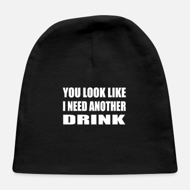 Treat You Look Like I Need Another Drink Drinking Offens - Baby Cap