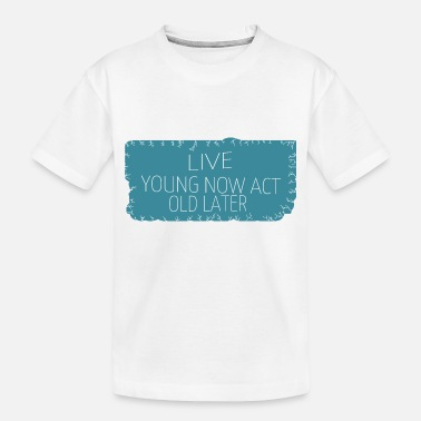 Young Live young now Act old later - Toddler Organic T-Shirt
