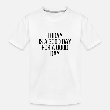 Good Day Today is a good day for a good day - Toddler Organic T-Shirt