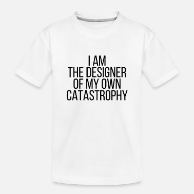 Catastrophy I am the designer of my own catastrophy - Toddler Organic T-Shirt