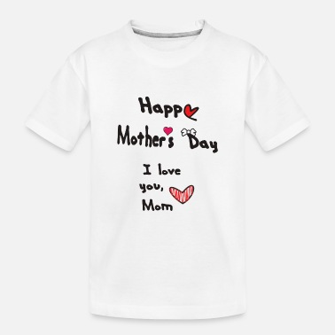 Love Happy Mothers Day. Mom I love you. - Toddler Organic T-Shirt