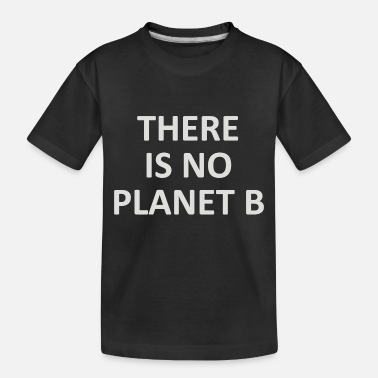 Planet There Is No Planet B - Toddler Organic T-Shirt