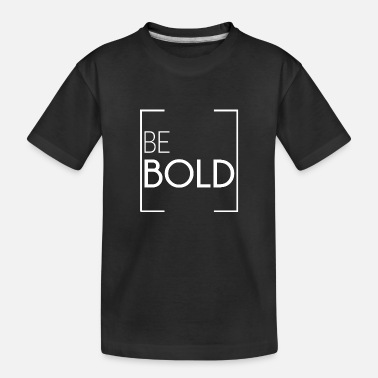 Bold BE BOLD - Toddler Organic T-Shirt