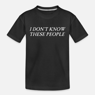 People i dont know these people - Toddler Organic T-Shirt