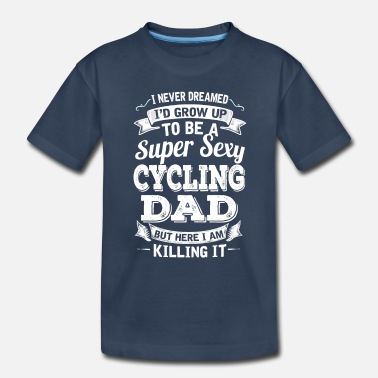 Cycling I'D Grow Up To Be A Super Sexy Cycling Dad - Toddler Organic T-Shirt