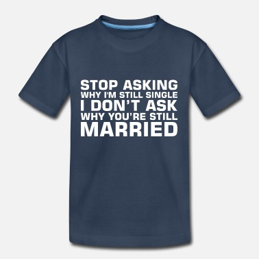 Single Stop Asking Why Im Single Dont Ask Still Married - Kid's Organic T-Shirt