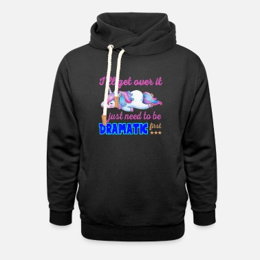 Unicorns I Will Get Over I Just Need To Be Dramatic First U - Unisex Shawl Collar Hoodie
