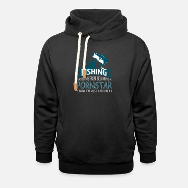 0f2c5776e Fishing Saved Me From Becoming A Pornstar T Shirt - Unisex Shawl Collar  Hoodie
