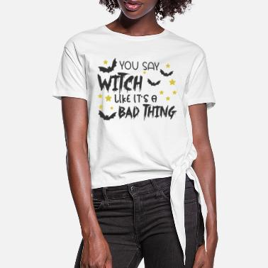 Witch You Say Witch Like It's A Bad Thing - Women's Knotted T-Shirt