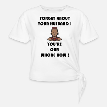 Forget about your husband ! You're our whore now ! - Women's Knotted T-Shirt