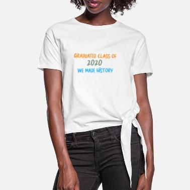 Grad School Gradueted class of 2020 we made history - Women's Knotted T-Shirt